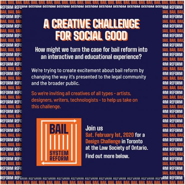 "A colourful poster with the heading ""A Creative Challenge for Social Good."" The poster text reads as follows: How might we turn the case for bail reform into an interactive and educational experience? We're trying to create excitement about bail reform by changing the way it's presented to the legal community and the broader public. So we're inviting all creatives of all types - artists, designers, writers, technologists - to help us take on this challenge. Join us Saturday February 1st, 2020 for a Creative Design Challenge in Toronto at the Law Society of Ontario."